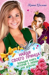 Ирина Щеглова - Найди своего принца! Большая книга историй о любви для девочек