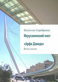 Валентин Серебряков - Иерусалимский мост «Арфа Давида». Венок сонетов