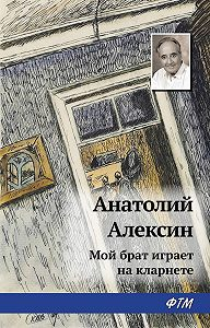 Анатолий Георгиевич Алексин - Мой брат играет на кларнете