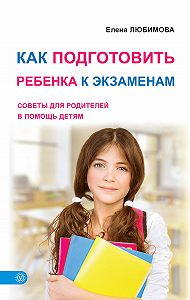 Елена Любимова - Как подготовить ребенка к экзаменам. Советы для родителей в помощь детям