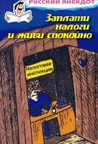Сборник -Заплати налоги и живи спокойно! Анекдоты про налоговую инспекцию, налоги, сборы и пошлины