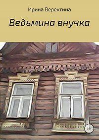 Ирина Верехтина -Ведьмина внучка