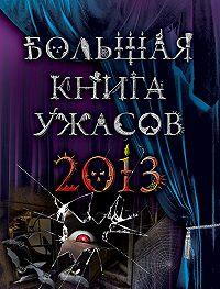 Ирина Владимировна Щеглова -Большая книга ужасов 2013 (сборник)