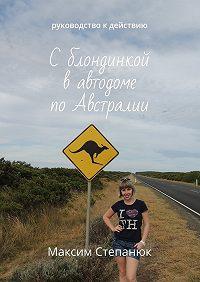 Максим Степанюк -Сблондинкой вавтодоме поАвстралии. Руководство кдействию