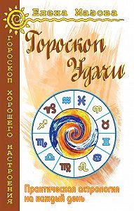 Елена Мазова - Гороскоп удачи. Практическая астрология на каждый день