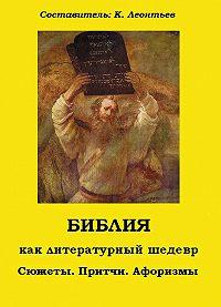 Константин Леонтьев - Библия как литературный шедевр. Сюжеты, притчи, афоризмы