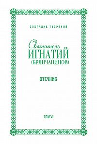 Святитель Игнатий Брянчанинов -Собрание творений. Том VI. Отечник