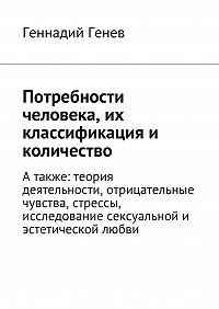 Геннадий Генев -Потребности человека, их классификация и количество. Атакже: теория деятельности, отрицательные чувства, стрессы, исследование сексуальнойи эстетической любви