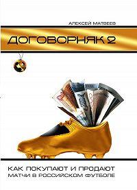 Алексей Матвеев - Договорняк-2. Как покупают и продают матчи в российском футболе