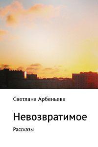 Светлана Арбеньева -Невозвратимое. Рассказы