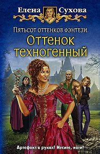 Елена Сухова -Пятьсот оттенков фэнтези. Оттенок техногенный
