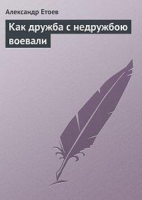 Александр Етоев - Как дружба с недружбою воевали