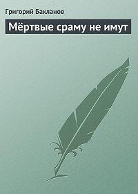 Григорий Бакланов -Мёртвые сраму не имут