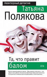 Татьяна Викторовна Полякова -Та, что правит балом