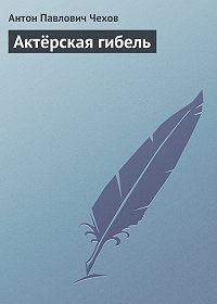 Антон Чехов -Актёрская гибель