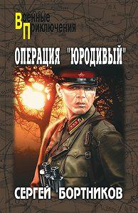 Сергей Бортников -Операция «Юродивый»