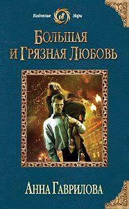 Анна Гаврилова -Большая и грязная любовь