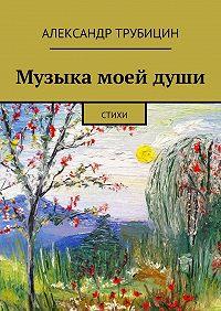 Александр Трубицин -Музыка моейдуши