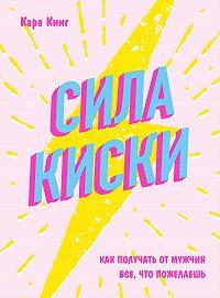 Кара Кинг -Сила киски. Как получать от мужчин все, что пожелаешь