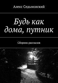 Алекс Седьмовский -Будь как дома, путник. Сборник рассказов