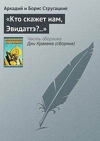 Аркадий и Борис Стругацкие -«Кто скажет нам, Эвидаттэ?..»