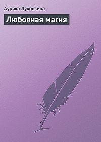 Аурика Луковкина -Любовная магия