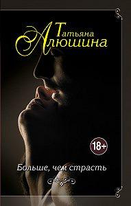 Татьяна Алюшина - Больше, чем страсть