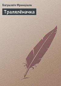 Багушэвiч Францiшак - Тралялёначка