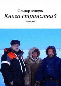 Эльдар Ахадов -Книга странствий. Том первый