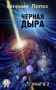 Евгения Лопес - Черная дыра (книга 2)
