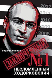 Вера Челищева - Заключенный №1. Несломленный Ходорковский