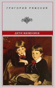 Григорий Ряжский -Дети Ванюхина