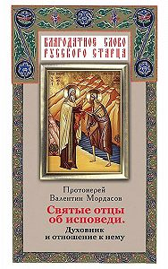 Валентин Мордасов - Святые отцы об исповеди. Духовник и отношение к нему