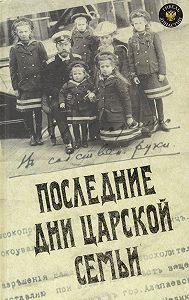 Юрий Никифорович Данилов -Последние дни царской семьи (сборник)