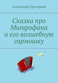 Александр Григорьев -Сказка про Митрофана иего волшебную гармошку