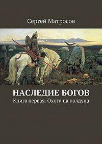 Сергей Матросов -Наследие богов. Книга первая. Охота наколдуна