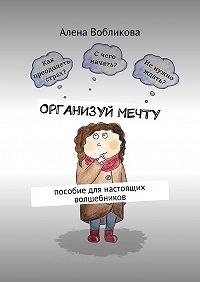 Алена Вобликова -Организуй мечту. Пособие для настоящих волшебников