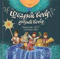 Марія Пилипчак -Щедрий вечір, добрий вечір… Святкові обряди і звичаї українського народу