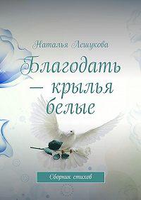 Наталья Лешукова - Благодать – крылья белые. Сборник стихов