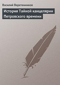 Василий Веретенников -История Тайной канцелярии Петровского времени