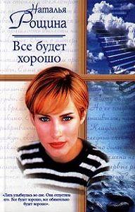 Наталия Рощина -Все будет хорошо, или Свободный плен