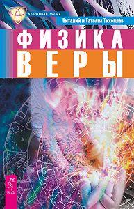 Виталий Юрьевич Тихоплав, Татьяна Серафимовна Тихоплав - Физика веры