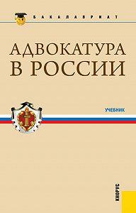 Коллектив Авторов -Адвокатура в России. Учебник