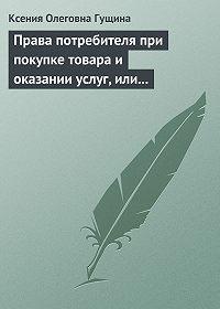 Ксения Олеговна Гущина -Права потребителя при покупке товара и оказании услуг, или Потребитель всегда прав