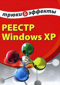 Алексей Гладкий -Реестр Windows XP. Трюки и эффекты