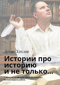 Денис Хохлов -Истории про историю инетолько… Собранные отпродажи книги средства идут наблаготворительность