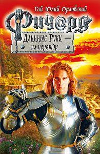 Гай Юлий Орловский -Ричард Длинные Руки – император