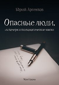 Юрий Аргентов -Опасные люди, их почерк и психологические маски
