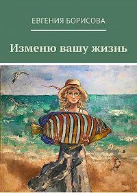 Евгения Борисова -Изменю вашу жизнь