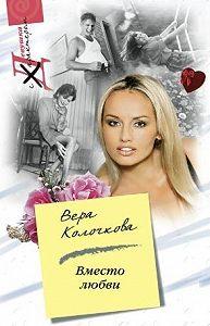 Вера Колочкова - Вместо любви